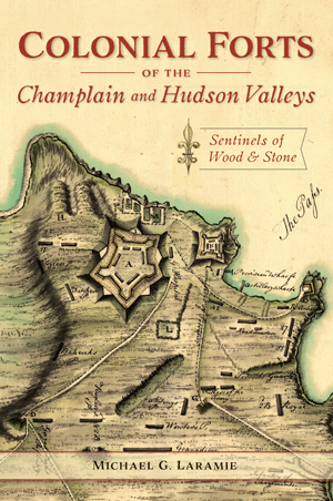 Colonial Forts of the Champlain and Hudson Valleys: Sentinels of Wood & Stone