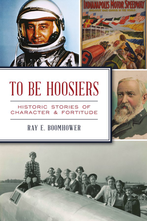 To Be Hoosiers: Historic Stories of Character & Fortitude