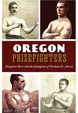 Oregon Prizefighters: Forgotten Bare-knuckle Champions of Portland & Astoria
