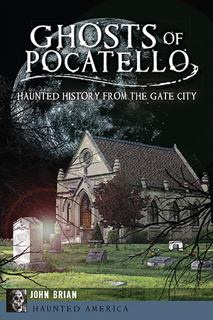 Ghosts of Pocatello: Haunted History from the Gate City