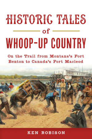 Historic Tales of Whoop-Up Country: On the Trail from Montana's Fort Benton to Canada's Fort Macleod