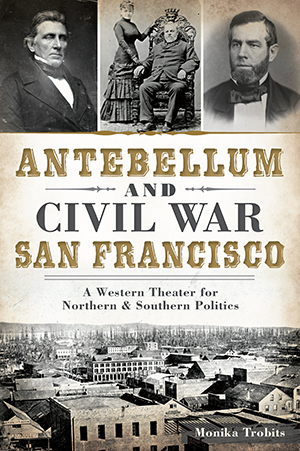 Antebellum and Civil War San Francisco: A Western Theater for Northern & Southern Politics