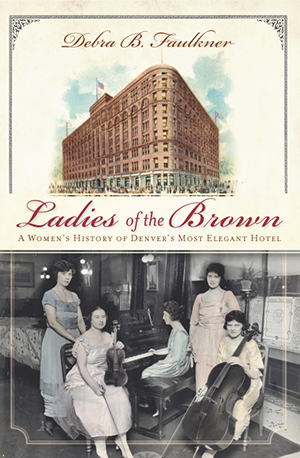Ladies of the Brown: A Women's History of Denver's Most Elegant Hotel