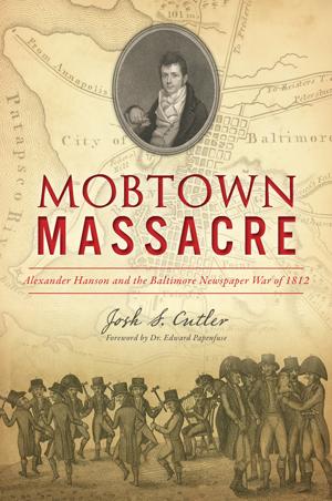 Mobtown Massacre: Alexander Hanson and the Baltimore Newspaper War of 1812