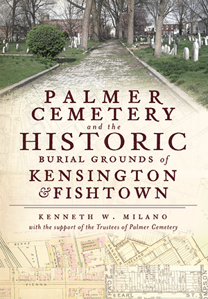 Palmer Cemetery and the Historic Burial Grounds of Kensington and Fishtown