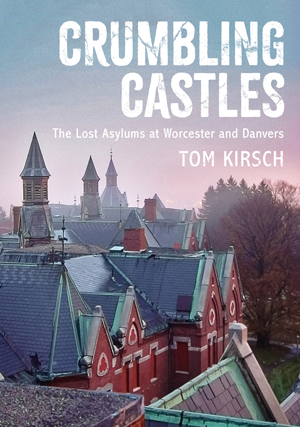 Crumbling Castles: The Lost Asylums at Worcester and Danvers