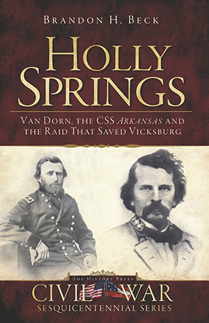 Holly Springs: Van Dorn, the CSS Arkansas and the Raid That Saved Vicksburg