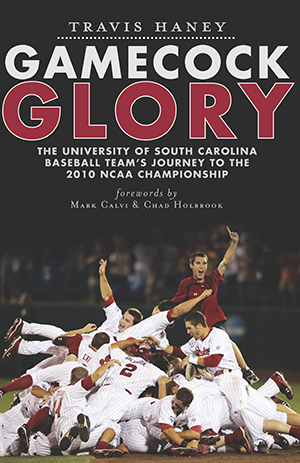 Gamecock Glory: The University of South Carolina Baseball Team's Journey to the 2010 NCAA Championsh