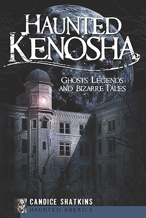 Haunted Kenosha: Ghosts, Legends and Bizarre Tales