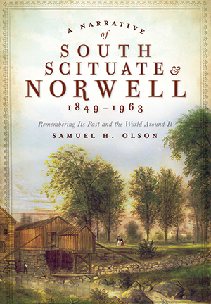 A Narrative of South Scituate & Norwell 1849-1963: Remembering Its Past and the World Around It