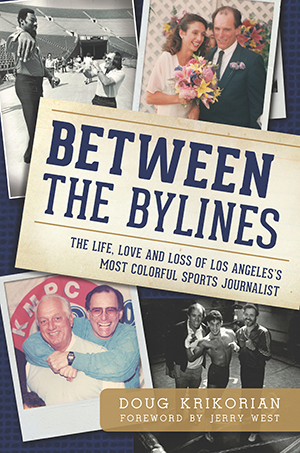 Between the Bylines: The Life, Love and Loss of Los Angeles's Most Colorful Sports Journalist