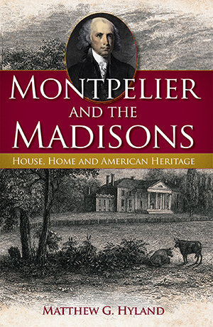 Montpelier and the Madisons: House, Home and American Heritage