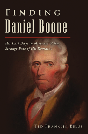 Finding Daniel Boone: His Last Days in Missouri and The Strange Fate of His Remains