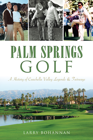 Palm Springs Golf: A History of Coachella Valley Legends & Fairways